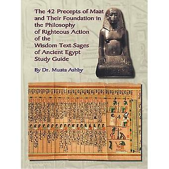 THE FORTY TWO  PRECEPTS OF MAAT  THE PHILOSOPHY OF  RIGHTEOUS ACTION AND THE  ANCIENT EGYPTIAN WISDOM TEXTS by Ashby & Muata