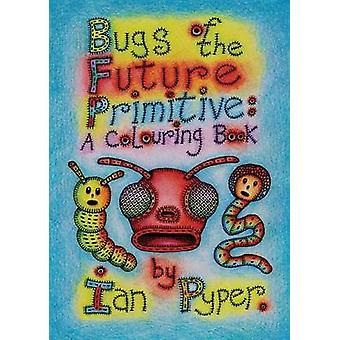Bugs of the Future Primitive A Colouring Book by Pyper & Ian