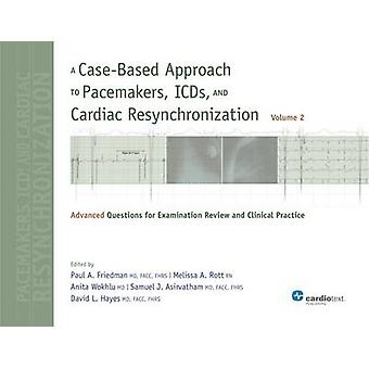 A CaseBased Approach to Pacemakers ICDs and Cardiac Resynchronization Volume 2 Advanced Questions for Examination and Clinical Practice by Friedman & Paul A