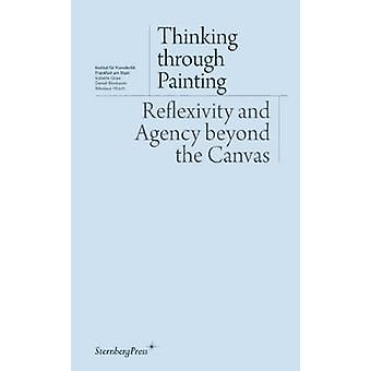 Thinking through Painting  Reflexivity and Agency beyond the Canvas by Isabelle Graw