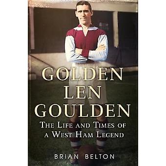 Golden Len Goulden - The Life and Times of a West Ham Legend by Brian