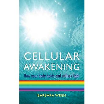 Cellular Awakening - How Your Body Holds and Creates Light by Barbara