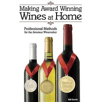Making Award Winning Wines at Home: Professional Methods For the Amateur Winemaker