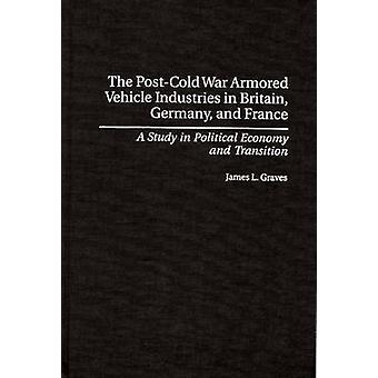 PostCold War Armored Vehicle Industries in Britain Germany and France A Study in Political Economy and Transition by Graves & James L.