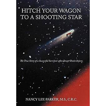 Hitch Your Wagon to a Shooting Star The True Story of a Successful Survivor After Severe Brain Injury by Parker M. S. C. R. C. & NANCY Lee