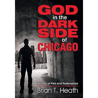 God in the Dark Side of Chicago A Story of Pain and Redemption by Heath & Brian T
