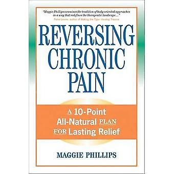 Reversing Chronic Pain - A 10-Point All-Natural Plan for Lasting Relie