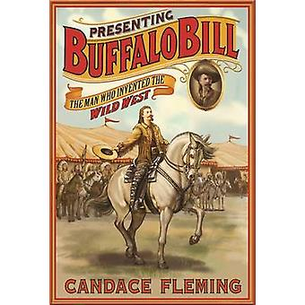 Presenting Buffalo Bill - The Man Who Invented the Wild West by Candac