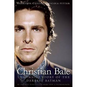 Christian Bale - The Inside Story of the Darkest Batman by Harrison Ch