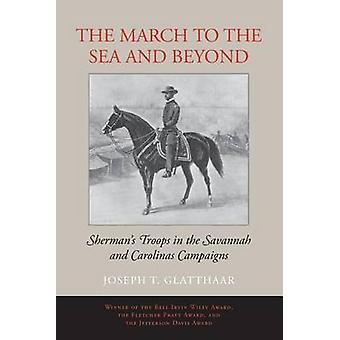 The March to the Sea and Beyond Shermans Troops in the Savannah and Carolinas Campaigns by Glatthaar & Joseph T.
