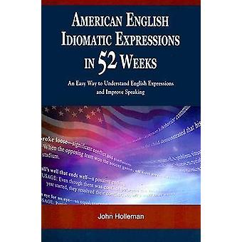 American English Idiomatic Expressions in 52 Weeks  An Easy Way to Understand English Expressions and Improve Speaking by John Holleman