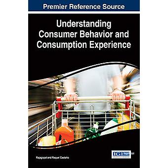 Understanding Consumer Behavior and Consumption Experience by Rajagopal & Castano Raquel