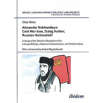 Alexander Solzhenitsyn Cold War Icon Gulag Author Russian Nationalist. A Study of the Western Reception of his Literary Writings Historical Interpretations and Political Ideas by Kriza & Elisa