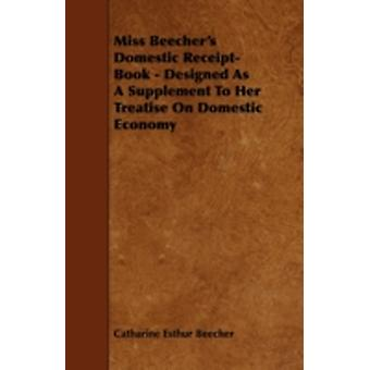 Miss Beechers Domestic ReceiptBook  Designed as a Supplement to Her Treatise on Domestic Economy by Beecher & Catharine Esther