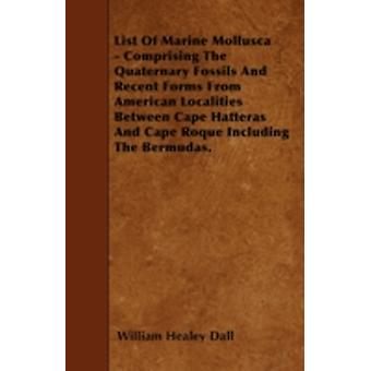 List Of Marine Mollusca  Comprising The Quaternary Fossils And Recent Forms From American Localities Between Cape Hatteras And Cape Roque Including The Bermudas. by Dall & William Healey