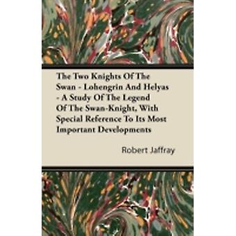 The Two Knights of the Swan  Lohengrin and Helyas  A Study of the Legend of the SwanKnight with Special Reference to Its Most Important Developmen by Jaffray & Robert