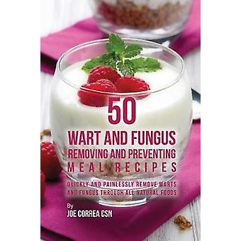 50 Wart and Fungus Removing and Preventing Meal Recipes Quickly and Painlessly Remove Warts and Fungus through All Natural Foods by Correa & Joe