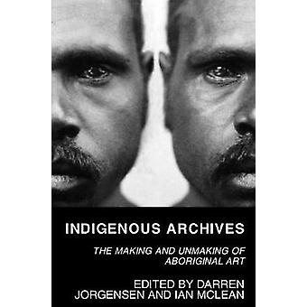 Indigenous Archives The Making and Unmaking of Aboriginal Art by Jorgensen & Darren
