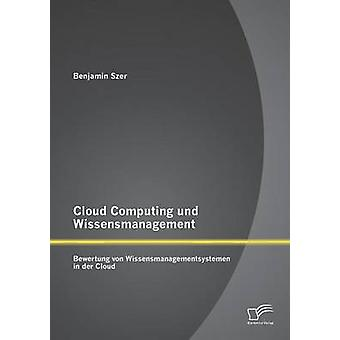 Cloud Computing und Wissensmanagement Bewertung von Wissensmanagementsystemen in der Cloud by Szer & Benjamin