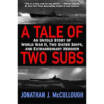 A Tale of Two Subs An Untold Story of World War II Two Sister Ships and Extraordinary Heroism by McCullough & Jonathan J.