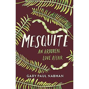 Mesquite  An Arboreal Love Affair by Gary Paul Nabhan & Foreword by Petey Mesquitey