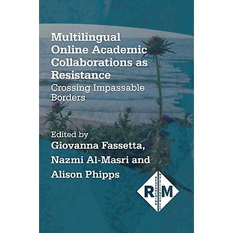 Multilingual Online Academic Collaborations as Resistance by Edited by Giovanna Fassetta & Edited by Nazmi Al Masri & Edited by Alison Phipps
