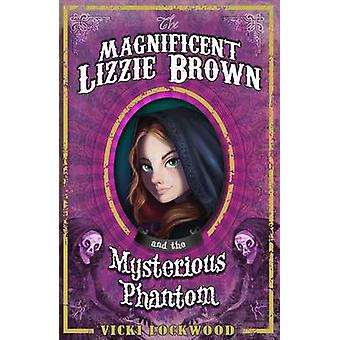 The Magnificent Lizzie Brown and the Mysterious Phantom by Vicki Lock