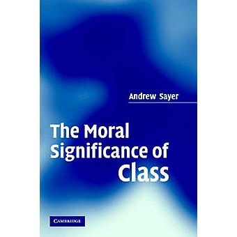 The Moral Significance of Class by Sayer & Andrew Lancaster University