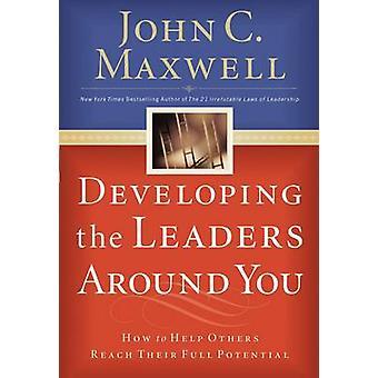 Entwicklung von Führungskräften um dich herum wie zu helfen, ihr volles Potenzial von Maxwell & John C. erreichen
