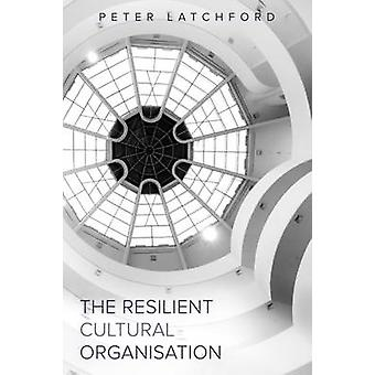 The Resilient Cultural Organisation by Latchford & Peter