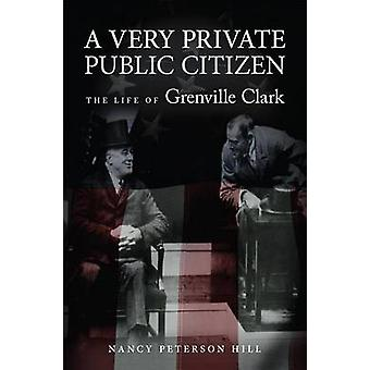A Very Private Public Citizen - The Life of Grenville Clark by Nancy H