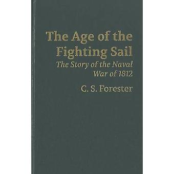 The Age of Fighting Sail - The Story of the Naval War of 1812 by C S F