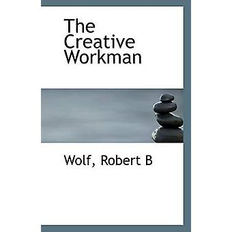 The Creative Workman by Wolf Robert B - 9781113135452 Book