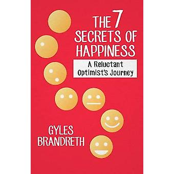 The 7 Secrets of Happiness - A Reluctant Optimist's Journey by Gyles B