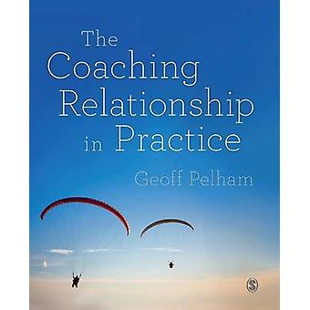 The Coaching Relationship in Practice by Pelham & Geoff
