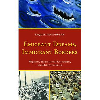 Emigrant Dreams Immigrant Borders Migrants Transnational Encounters and Identity in Spain by VegaDuran & Raquel
