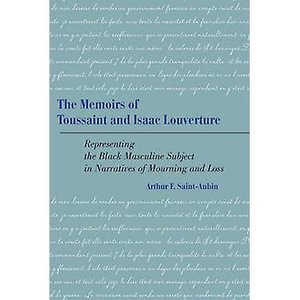 Memoirs of Toussaint and Isaac Louverture Representing the Black Masculine Subject in Narratives of Mourning and Loss by SaintAubin & Arthur F