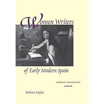 Women Writers of Early Modern Spain Sophias Daughters by Mujica & Brbara
