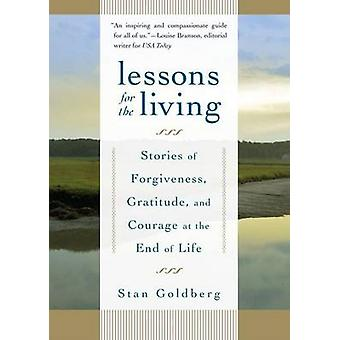 Lessons for the Living  Stories of Forgiveness Gratitude and Courage at the End of Life by Goldberg & Stan