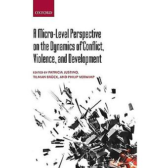 MicroLevel Perspective on the Dynamics of Conflict Violence and Development by Justino & Patricia