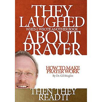 They Laughed When I Wrote Another Book About Prayer Then They Read It How to Make Prayer Work by Stieglitz & Gil