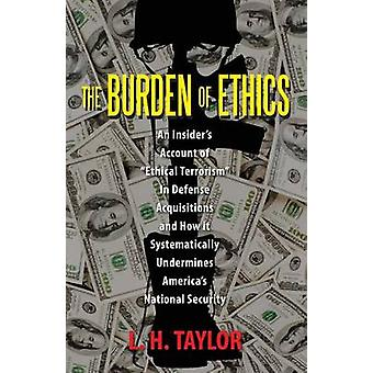 The Burden of Ethics An Insiders Account of Ethical Terrorism In Defense Acquisitions and How it Systematically Undermines Americas National Security by Taylor & L H