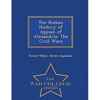 The Roman History of Appian of Alexandria The Civil Wars  War College Series by White & Horace