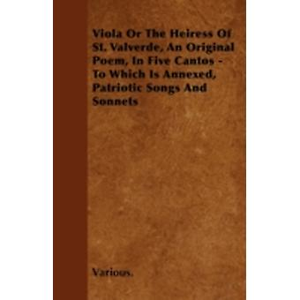 Viola or the Heiress of St. Valverde an Original Poem in Five Cantos  To Which Is Annexed Patriotic Songs and Sonnets by Various