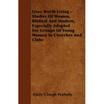 Lives Worth Living  Studies Of Women Biblical And Modern Especially Adapted For Groups Of Young Women In Churches And Clubs by Peabody & Emily Clough