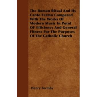 The Roman Ritual And Its Canto Fermo Compared With The Works Of Modern Music In Point OF Efficiency And General Fitness For The Purposes Of The Catholic Church by Formby & Henry