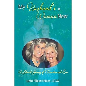 My Husbands a Woman Now A Shared Journey of Transition and Love by Fabian & Leslie Hilburn