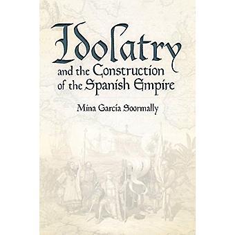 Idolatry and the Construction of the Spanish Empire by Mina Garcia Soormally