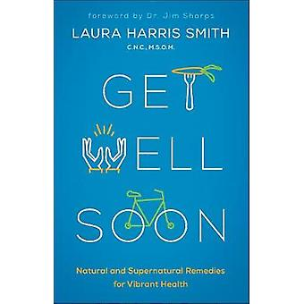 Get Well Soon - Natural and Supernatural Remedies for Vibrant Health b