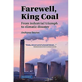 Farewell - King Coal - from industrial triumph to climatic disaster by